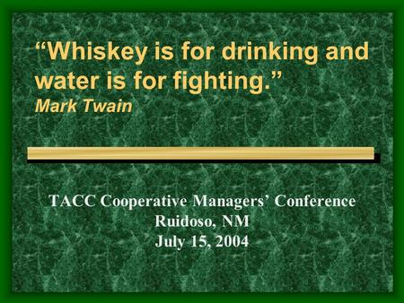 """Whiskey is for drinking and water is for fighting."" Mark Twain TACC Cooperative Managers' Conference Ruidoso, NM July 15, 2004."