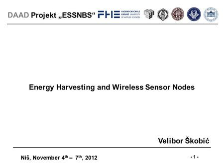 "Projekt ""ESSNBS"" Niš, November 4 th – 7 th, 2012 - 1 - DAAD Energy Harvesting and Wireless Sensor Nodes Velibor Škobić."