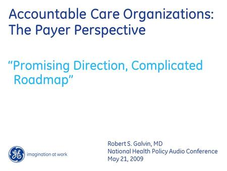 "Accountable Care Organizations: The Payer Perspective ""Promising Direction, Complicated Roadmap"" Robert S. Galvin, MD National Health Policy Audio Conference."