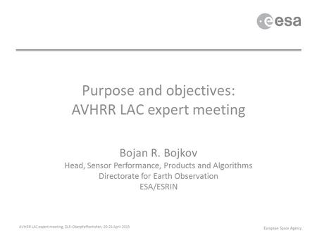 Purpose and objectives: AVHRR LAC expert meeting Bojan R. Bojkov Head, Sensor Performance, Products and Algorithms Directorate for Earth Observation ESA/ESRIN.