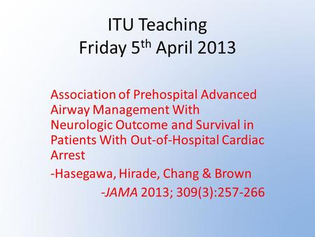 ITU Teaching Friday 5 th April 2013 Association of Prehospital Advanced Airway Management With Neurologic Outcome and Survival in Patients With Out-of-Hospital.
