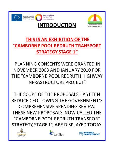 "INTRODUCTION THIS IS AN EXHIBITION OF THE ""CAMBORNE POOL REDRUTH TRANSPORT STRATEGY STAGE 1"" PLANNING CONSENTS WERE GRANTED IN NOVEMBER 2008 AND JANUARY."