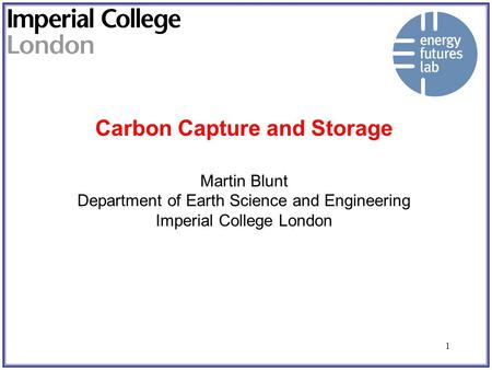 1 Carbon Capture and Storage Martin Blunt Department of Earth Science and Engineering Imperial College London.