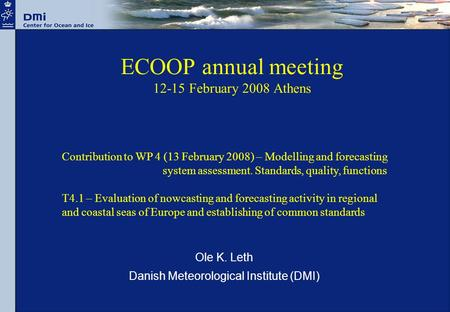 ECOOP annual meeting 12-15 February 2008 Athens Ole K. Leth Danish Meteorological Institute (DMI) Contribution to WP 4 (13 February 2008) – Modelling and.