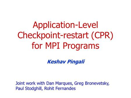 Application-Level Checkpoint-restart (CPR) for MPI Programs Keshav Pingali Joint work with Dan Marques, Greg Bronevetsky, Paul Stodghill, Rohit Fernandes.