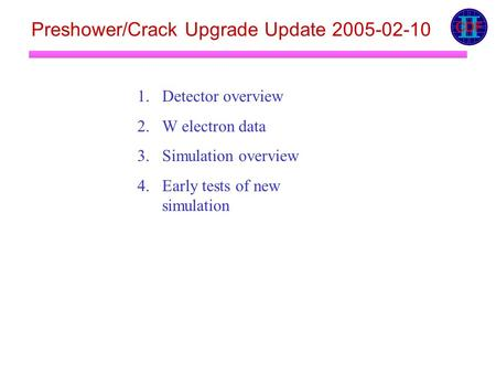 Preshower/Crack Upgrade Update 2005-02-10 1.Detector overview 2.W electron data 3.Simulation overview 4.Early tests of new simulation.