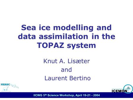 IICWG 5 th Science Workshop, April 19-21 - 2004 Sea ice modelling and data assimilation in the TOPAZ system Knut A. Lisæter and Laurent Bertino.
