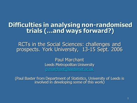 1 Difficulties in analysing non-randomised trials (…and ways forward?) RCTs in the Social Sciences: challenges and prospects. York University, 13-15 Sept.
