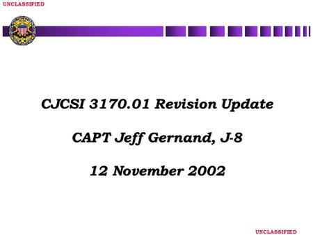 UNCLASSIFIED CJCSI 3170.01 Revision Update CAPT Jeff Gernand, J-8 12 November 2002.