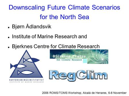 Downscaling Future Climate Scenarios for the North Sea 2006 ROMS/TOMS Workshop, Alcalá de Henares, 6-8 November Bjørn Ådlandsvik Institute of Marine Research.