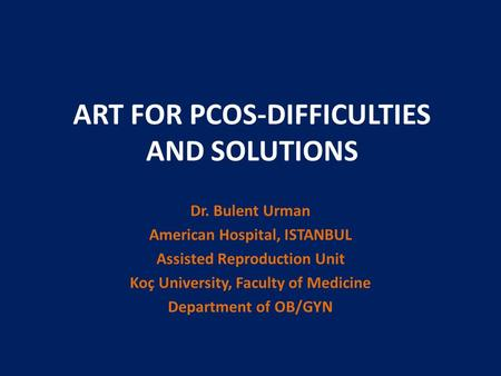 ART FOR PCOS-DIFFICULTIES AND SOLUTIONS Dr. Bulent Urman American Hospital, ISTANBUL Assisted Reproduction Unit Koç University, Faculty of Medicine Department.
