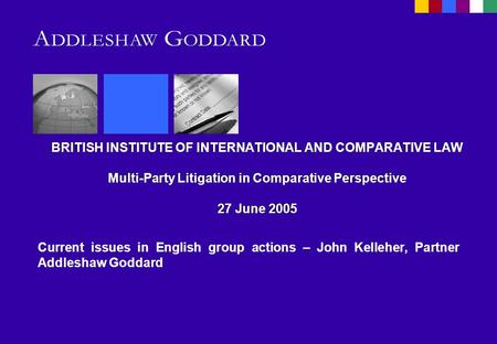 BRITISH INSTITUTE OF INTERNATIONAL AND COMPARATIVE LAW Multi-Party Litigation in Comparative Perspective 27 June 2005 Current issues in English group actions.