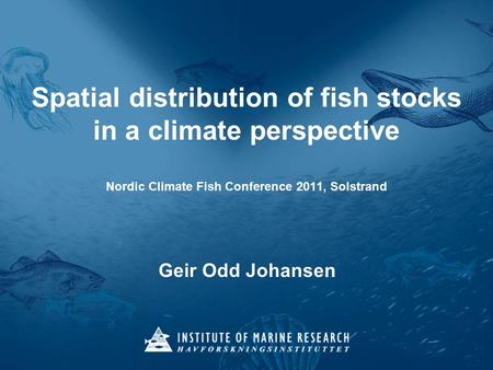 Spatial distribution of fish stocks in a climate perspective Nordic Climate Fish Conference 2011, Solstrand Geir Odd Johansen.