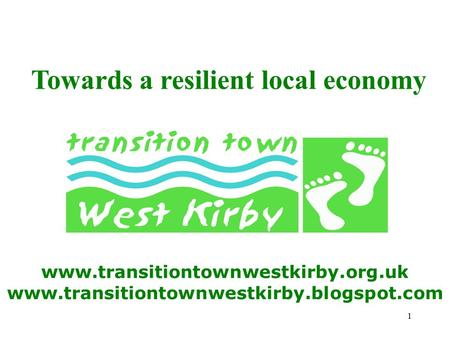 1 www.transitiontownwestkirby.org.uk www.transitiontownwestkirby.blogspot.com Towards a resilient local economy.