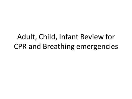 Adult, Child, Infant Review for CPR and Breathing emergencies.