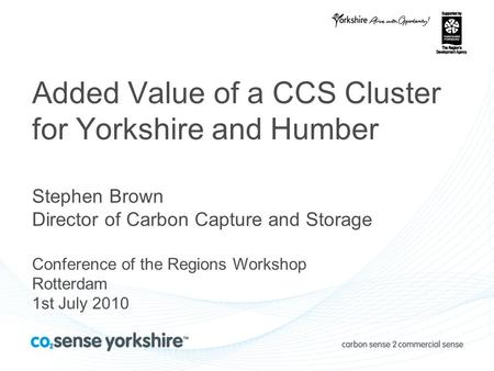 Added Value of a CCS Cluster for Yorkshire and Humber Stephen Brown Director of Carbon Capture and Storage Conference of the Regions Workshop Rotterdam.
