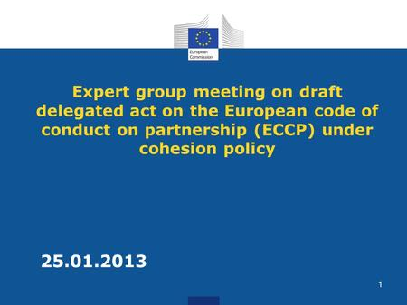 Expert group meeting on draft delegated act on the European code of conduct on partnership (ECCP) under cohesion policy 25.01.2013 1.