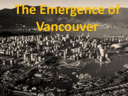 The Emergence of Vancouver. Vancouver is the youngest major community in BC Early 1860's: remained home of Musquean and Squamish peoples 1865: area changing.