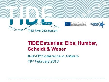 TIDE Estuaries: Elbe, Humber, Scheldt & Weser Kick-Off Conference in Antwerp 18 th February 2010.