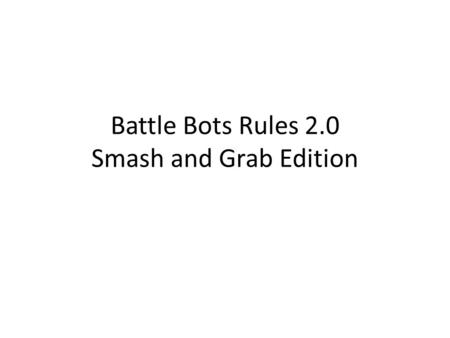 Battle Bots Rules 2.0 Smash and Grab Edition. Battle Arena R1R2 By default robots will start facing each other. However, judges may ask for you to start.