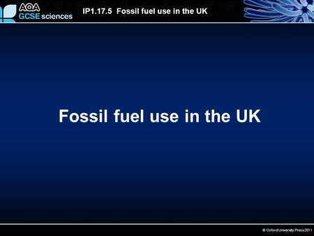 © Oxford University Press 2011 IP1.17.5 Fossil fuel use in the UK Fossil fuel use in the UK.