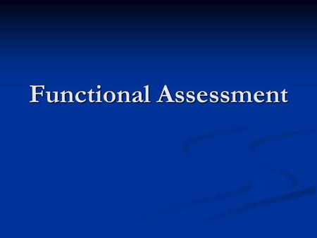 Functional Assessment. How have we changed the way we look at managing behavior? Proactive and preventative focus Understanding why problem behaviors.