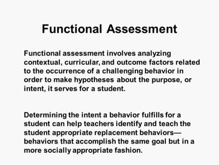 Functional Assessment Functional assessment involves analyzing contextual, curricular, and outcome factors related to the occurrence of a challenging behavior.