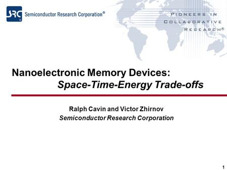 1 Nanoelectronic Memory Devices: Space-Time-Energy Trade-offs Ralph Cavin and Victor Zhirnov Semiconductor Research Corporation.