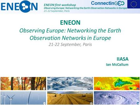 ENEON first workshop Observing Europe: Networking the Earth Observation Networks in Europe 21-22 September, Paris IIASA Ian McCallum ENEON Observing Europe: