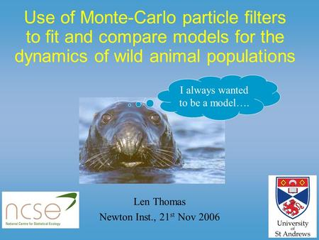 Use of Monte-Carlo particle filters to fit and compare models for the dynamics of wild animal populations Len Thomas Newton Inst., 21 st Nov 2006 I always.