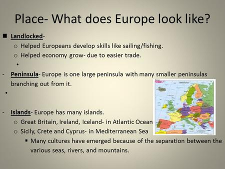 Place- What does Europe look like? Landlocked- o Helped Europeans develop skills like sailing/fishing. o Helped economy grow- due to easier trade. -Peninsula-