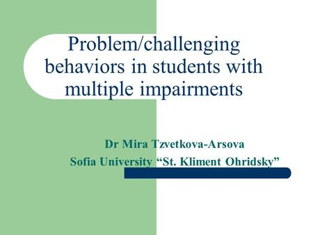 "Problem/challenging behaviors in students with multiple impairments Dr Mira Tzvetkova-Arsova Sofia University ""St. Kliment Ohridsky"""