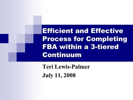 Efficient and Effective Process for Completing FBA within a 3-tiered Continuum Teri Lewis-Palmer July 11, 2008.