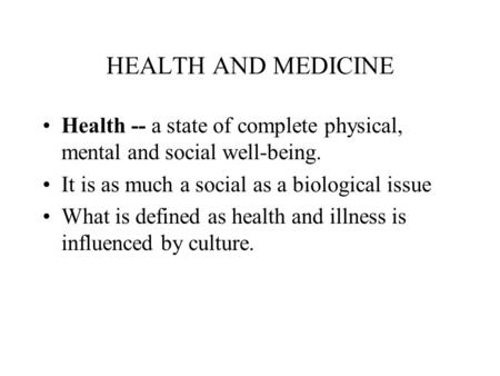 HEALTH AND MEDICINE Health -- a state of complete physical, mental and social well-being. It is as much a social as a biological issue What is defined.