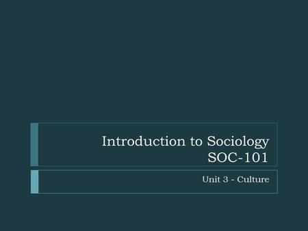 Introduction to Sociology SOC-101 Unit 3 - Culture.