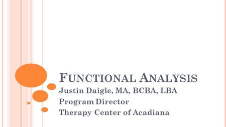 F UNCTIONAL A NALYSIS Justin Daigle, MA, BCBA, LBA Program Director Therapy Center of Acadiana.