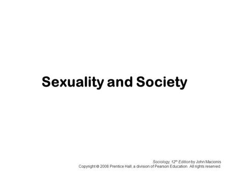 Sociology, 12 th Edition by John Macionis Copyright  2008 Prentice Hall, a division of Pearson Education. All rights reserved. Sexuality and Society.