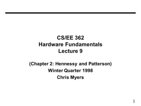 1 CS/EE 362 Hardware Fundamentals Lecture 9 (Chapter 2: Hennessy and Patterson) Winter Quarter 1998 Chris Myers.