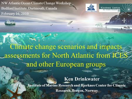 Climate change scenarios and impacts assessments for North Atlantic from ICES and other European groups Ken Drinkwater Institute of Marine Research and.