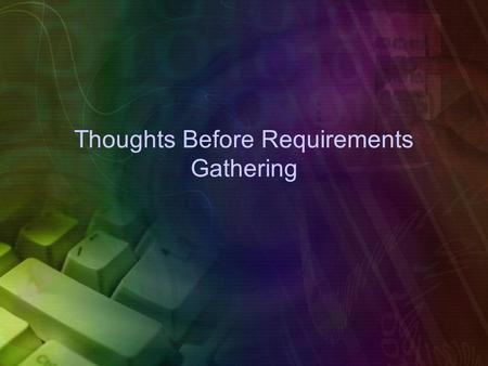 Thoughts Before Requirements Gathering. Requirements Gathering Functional Requirements – Functional requirements explain what has to be done by identifying.