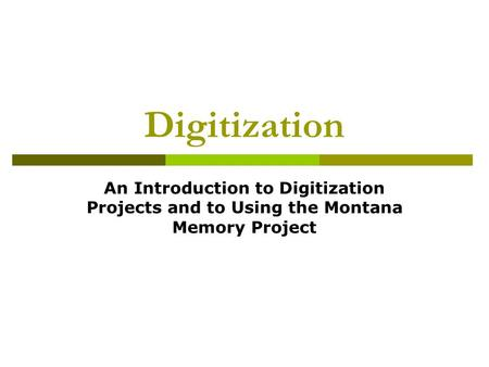 Digitization An Introduction to Digitization Projects and to Using the Montana Memory Project.