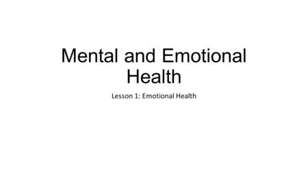 Mental and Emotional Health Lesson 1: Emotional Health.