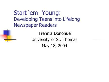 Start 'em Young: Developing Teens into Lifelong Newspaper Readers Trennia Donohue University of St. Thomas May 18, 2004.