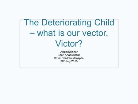 The Deteriorating Child – what is our vector, Victor? Adam Skinner Staff Anaesthetist Royal Children's Hospital 30 th July 2015.