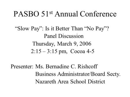"PASBO 51 st Annual Conference ""Slow Pay"": Is it Better Than ""No Pay""? Panel Discussion Thursday, March 9, 2006 2:15 – 3:15 pm, Cocoa 4-5 Presenter: Ms."