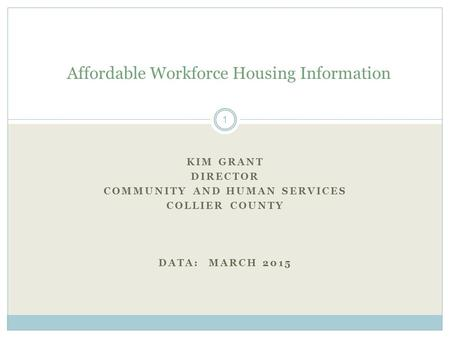 KIM GRANT DIRECTOR COMMUNITY AND HUMAN SERVICES COLLIER COUNTY DATA: MARCH 2015 Affordable Workforce Housing Information 1.