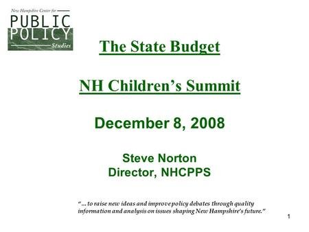 "1 The State Budget NH Children's Summit December 8, 2008 Steve Norton Director, NHCPPS ""…to raise new ideas and improve policy debates through quality."