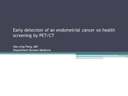 Early detection of an endometrial cancer on health screening by PET/CT Nan-Jing Peng, MD Department Nuclear Medicine.