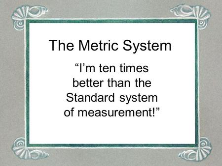 "The Metric System ""I'm ten times better than the Standard system of measurement!"""
