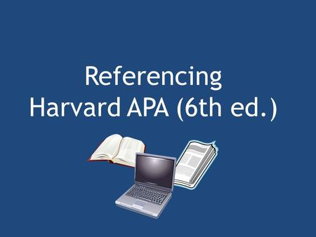 Referencing Harvard APA (6th ed.). Referencing Academic writing requires you to understand the ideas and writing of other people. You should always acknowledge.